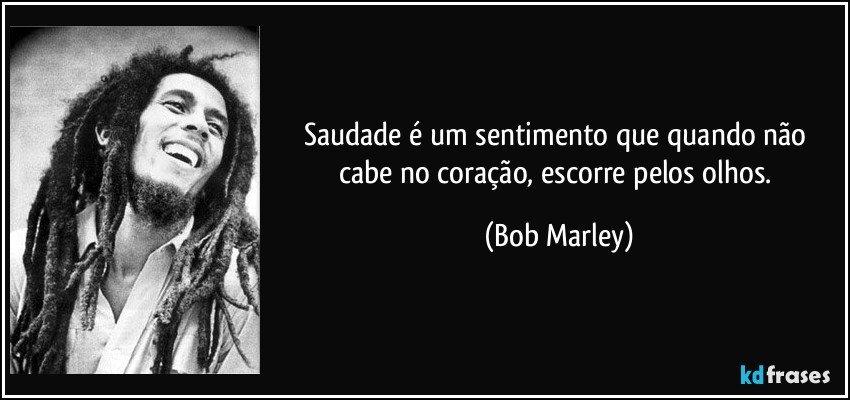 Saudade é um sentimento que quando não cabe no coração, escorre pelos olhos. (Bob Marley)