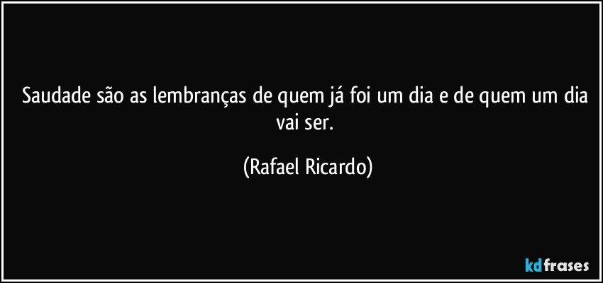 Saudade são as lembranças de quem já foi um dia e de quem um dia vai ser. (Rafael Ricardo)