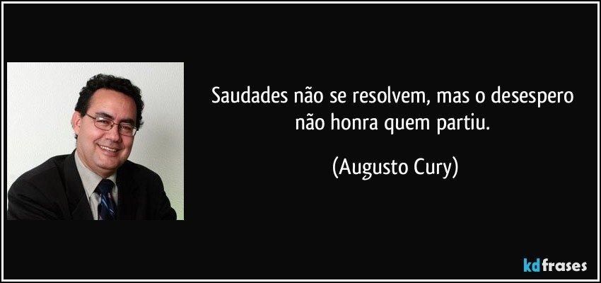 Saudades não se resolvem, mas o desespero não honra quem partiu. (Augusto Cury)