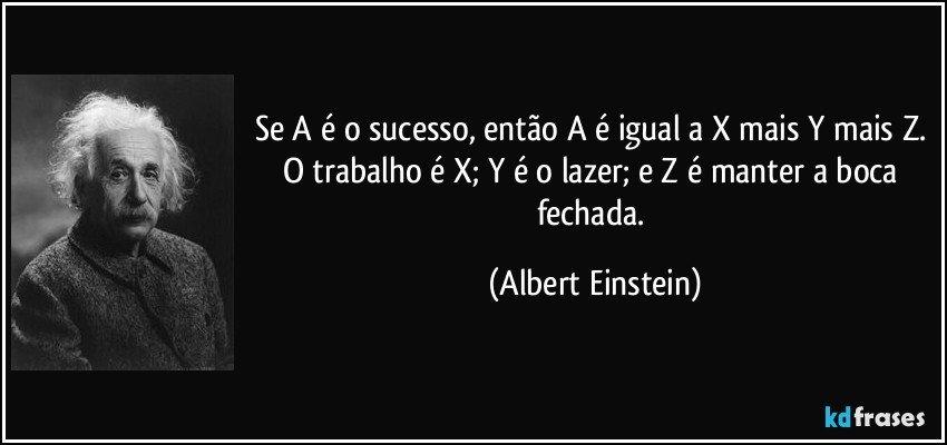 Se A é o sucesso, então A é igual a X mais Y mais Z. O trabalho é X; Y é o lazer; e Z é manter a boca fechada. (Albert Einstein)