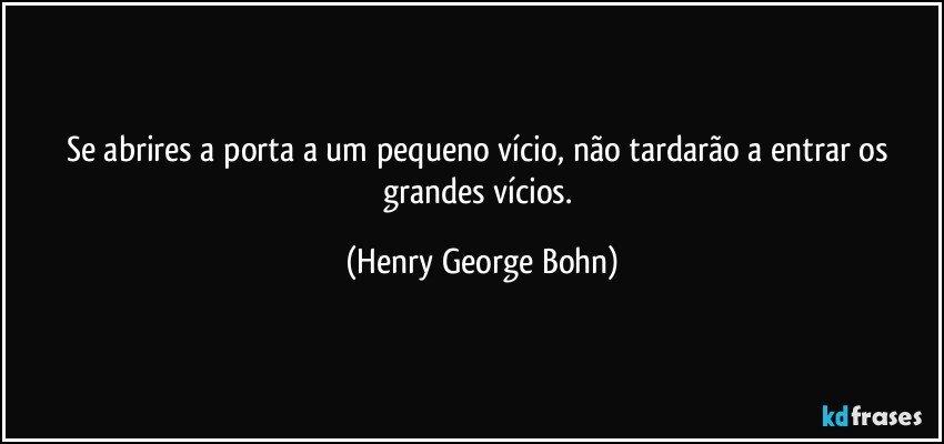 - frase-se-abrires-a-porta-a-um-pequeno-vicio-nao-tardarao-a-entrar-os-grandes-vicios-henry-george-bohn-142737