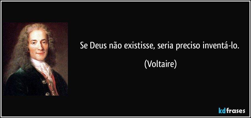 Se Deus não existisse, seria preciso inventá-lo. (Voltaire)