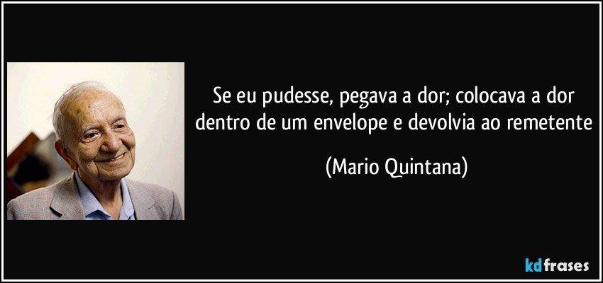 Se eu pudesse, pegava a dor; colocava a dor dentro de um envelope e devolvia ao remetente (Mario Quintana)
