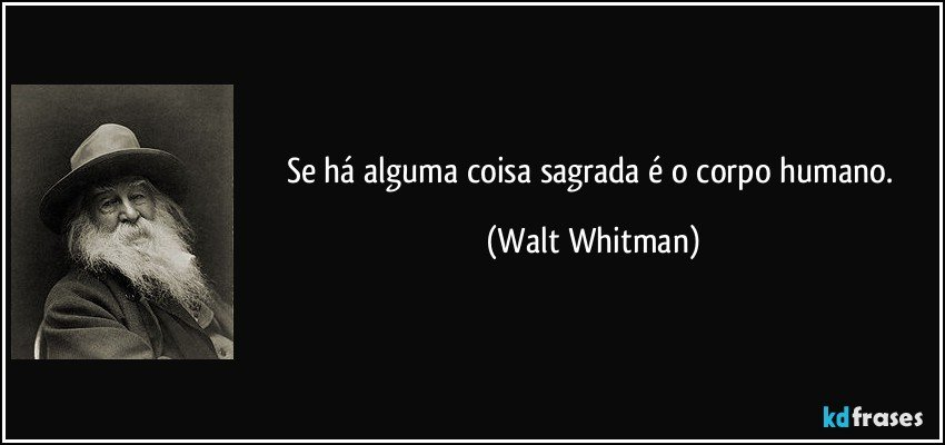 Se há alguma coisa sagrada é o corpo humano. (Walt Whitman)
