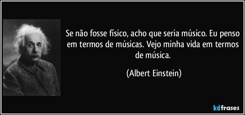 Se não fosse físico, acho que seria músico. Eu penso em termos de músicas. Vejo minha vida em termos de música. (Albert Einstein)