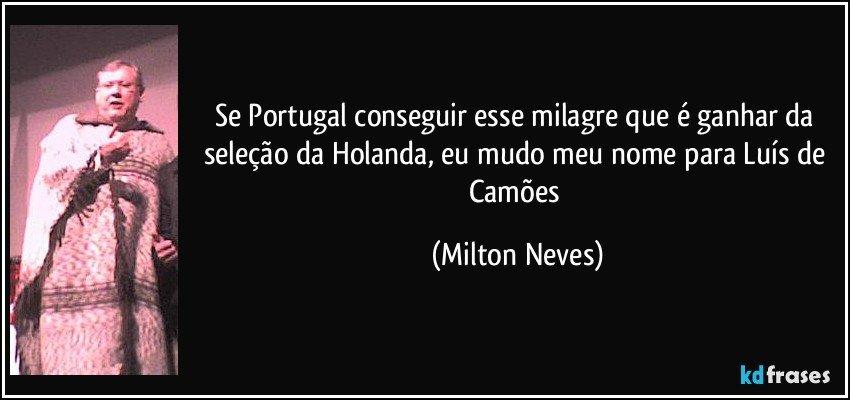 Se Portugal conseguir esse milagre que é ganhar da seleção da Holanda, eu mudo meu nome para Luís de Camões (Milton Neves)