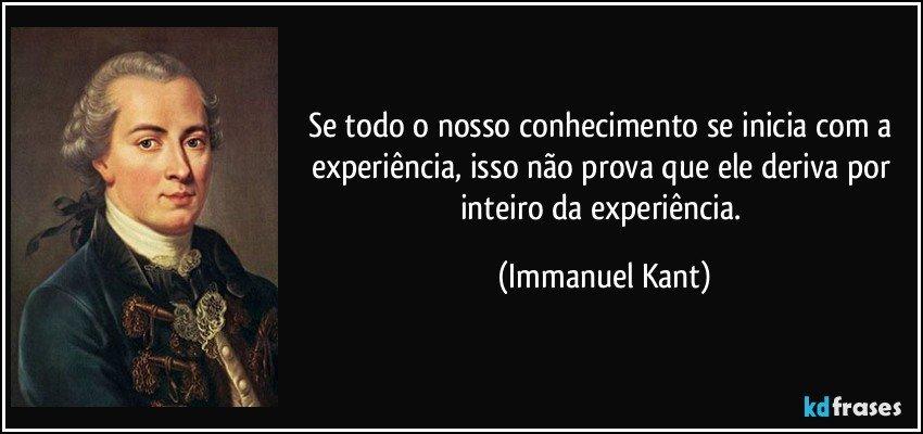 Se todo o nosso conhecimento se inicia com a experiência, isso não prova que ele deriva por inteiro da experiência. (Immanuel Kant)