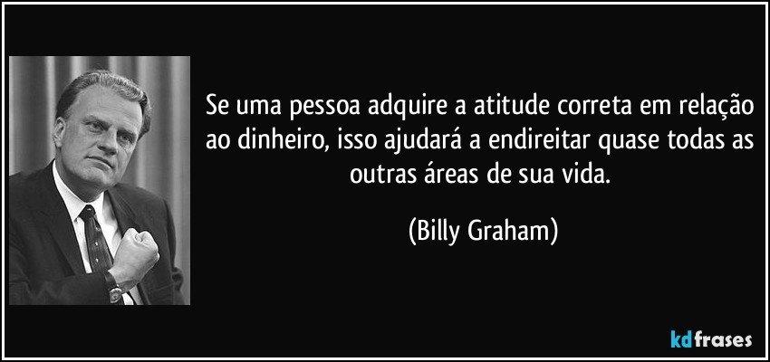 Se uma pessoa adquire a atitude correta em relação ao dinheiro, isso ajudará a endireitar quase todas as outras áreas de sua vida. (Billy Graham)
