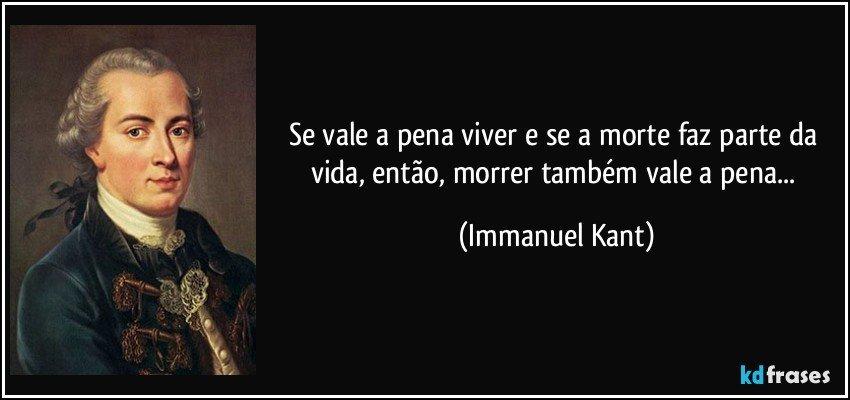 Se vale a pena viver e se a morte faz parte da vida, então, morrer também vale a pena... (Immanuel Kant)