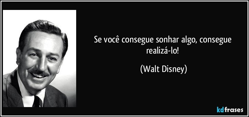 Se você consegue sonhar algo, consegue realizá-lo! (Walt Disney)