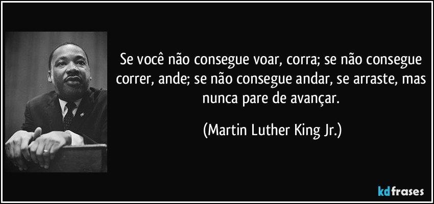 Se você não consegue voar, corra; se não consegue correr, ande; se não consegue andar, se arraste, mas nunca pare de avançar. (Martin Luther King Jr.)