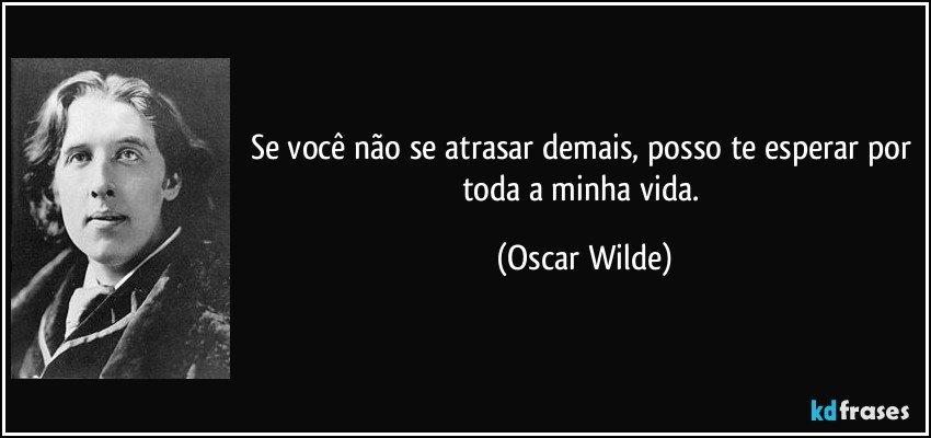Se você não se atrasar demais, posso te esperar por toda a minha vida. (Oscar Wilde)