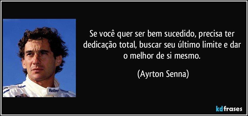Se você quer ser bem sucedido, precisa ter dedicação total, buscar seu último limite e dar o melhor de si mesmo. (Ayrton Senna)