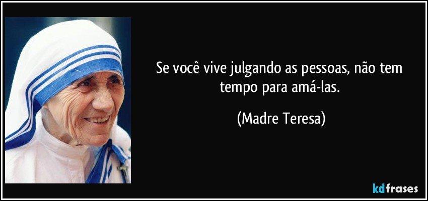 Se você vive julgando as pessoas, não tem tempo para amá-las. (Madre Teresa)