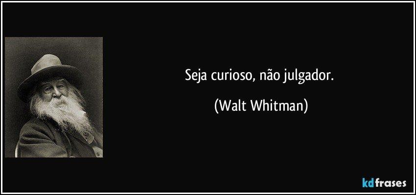 Seja curioso, não julgador. (Walt Whitman)