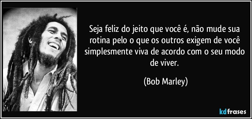 Seja feliz do jeito que você é, não mude sua rotina pelo o que os outros exigem de você simplesmente viva de acordo com o seu modo de viver. (Bob Marley)