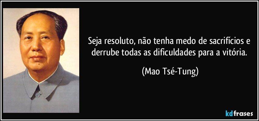 Seja resoluto, não tenha medo de sacrifícios e derrube todas as dificuldades para a vitória. (Mao Tsé-Tung)