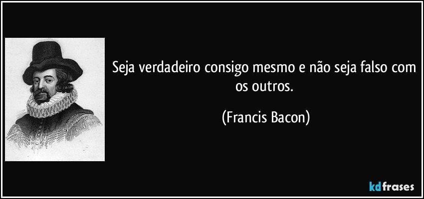 Seja verdadeiro consigo mesmo e não seja falso com os outros. (Francis Bacon)