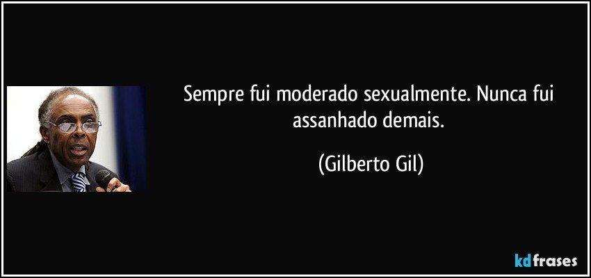 Sempre fui moderado sexualmente. Nunca fui assanhado demais. (Gilberto Gil)
