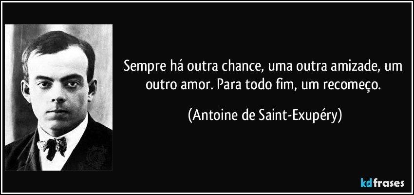 Sempre há outra chance, uma outra amizade, um outro amor. Para todo fim, um recomeço. (Antoine de Saint-Exupéry)