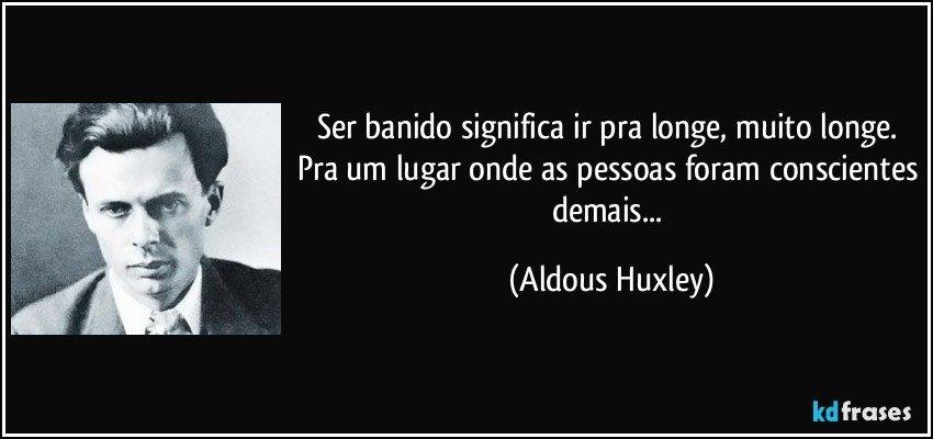 Ser banido significa ir pra longe, muito longe. Pra um lugar onde as pessoas foram conscientes demais... (Aldous Huxley)