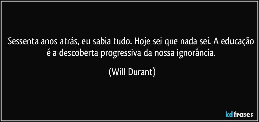 Sessenta anos atrás, eu sabia tudo. Hoje sei que nada sei. A educação é a descoberta progressiva da nossa ignorância. (Will Durant)