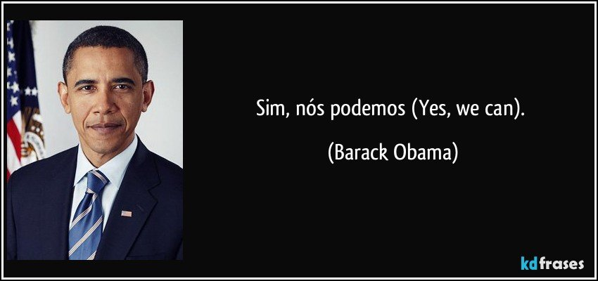 Sim, nós podemos (Yes, we can). (Barack Obama)