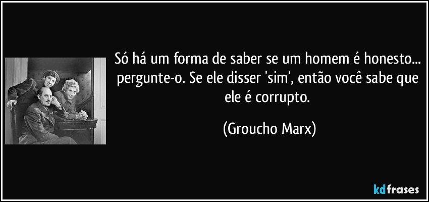 Só há um forma de saber se um homem é honesto... pergunte-o. Se ele disser 'sim', então você sabe que ele é corrupto. (Groucho Marx)