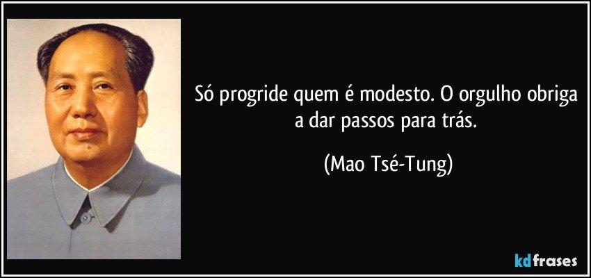 Só progride quem é modesto. O orgulho obriga a dar passos para trás. (Mao Tsé-Tung)