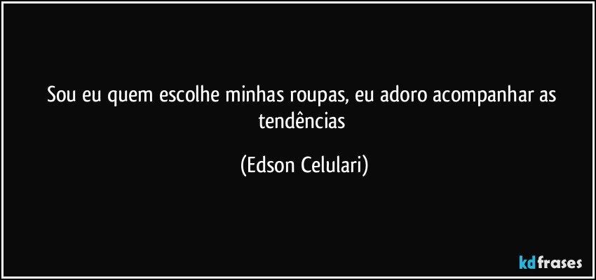 Sou eu quem escolhe minhas roupas, eu adoro acompanhar as tendências (Edson Celulari)