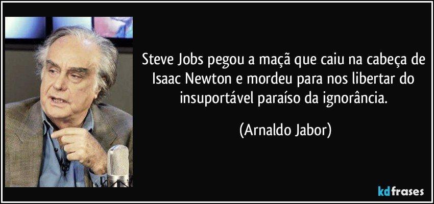 Steve Jobs pegou a maçã que caiu na cabeça de Isaac Newton e mordeu para nos libertar do insuportável paraíso da ignorância. (Arnaldo Jabor)