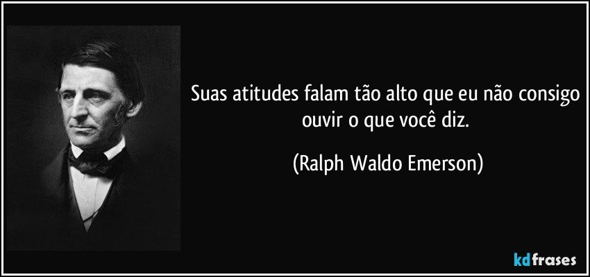Suas atitudes falam tão alto que eu não consigo ouvir o que você diz. (Ralph Waldo Emerson)