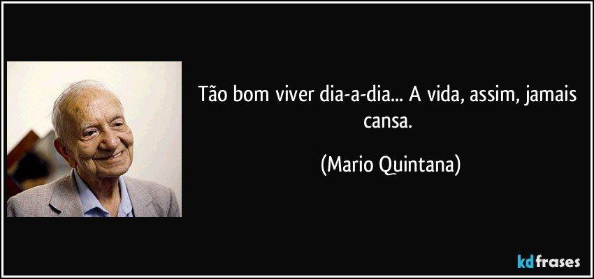 Tão bom viver dia-a-dia... A vida, assim, jamais cansa. (Mario Quintana)