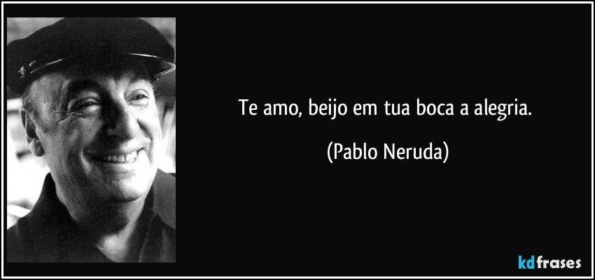 Te amo, beijo em tua boca a alegria. (Pablo Neruda)