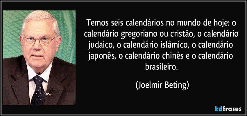 Temos seis calendários no mundo de hoje: o calendário gregoriano ou cristão, o calendário judaico, o calendário islâmico, o calendário japonês, o calendário chinês e o calendário brasileiro. (Joelmir Beting)