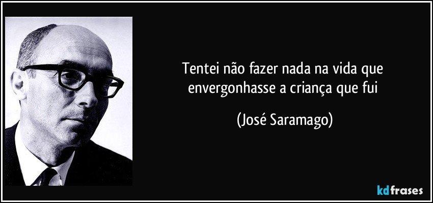 Tentei não fazer nada na vida que envergonhasse a criança que fui (José Saramago)