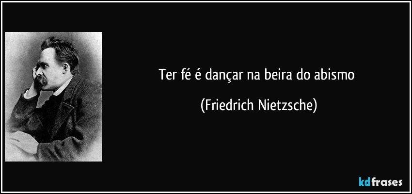 Ter fé é dançar na beira do abismo (Friedrich Nietzsche)