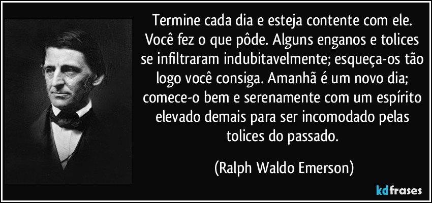 Termine cada dia e esteja contente com ele. Você fez o que pôde. Alguns enganos e tolices se infiltraram indubitavelmente; esqueça-os tão logo você consiga. Amanhã é um novo dia; comece-o bem e serenamente com um espírito elevado demais para ser incomodado pelas tolices do passado. (Ralph Waldo Emerson)