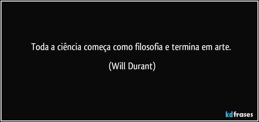 Toda a ciência começa como filosofia e termina em arte. (Will Durant)