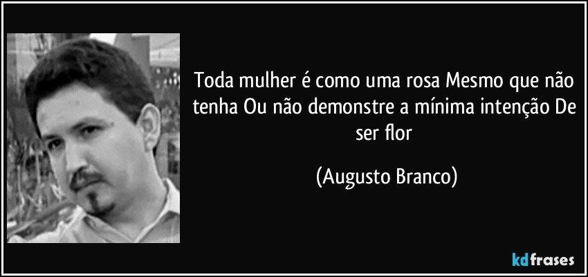 Toda mulher é como uma rosa Mesmo que não tenha Ou não demonstre a mínima intenção De ser flor (Augusto Branco)