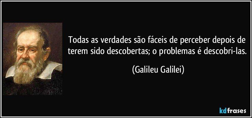 Todas as verdades são fáceis de perceber depois de terem sido descobertas; o problemas é descobri-las. (Galileu Galilei)