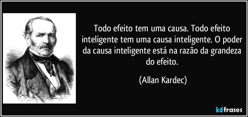 Todo efeito tem uma causa. Todo efeito inteligente tem uma causa inteligente. O poder da causa inteligente está na razão da grandeza do efeito. (Allan Kardec)