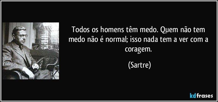 Todos os homens têm medo. Quem não tem medo não é normal; isso nada tem a ver com a coragem. (Sartre)