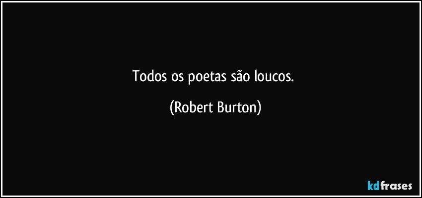 Todos os poetas são loucos. (Robert Burton)