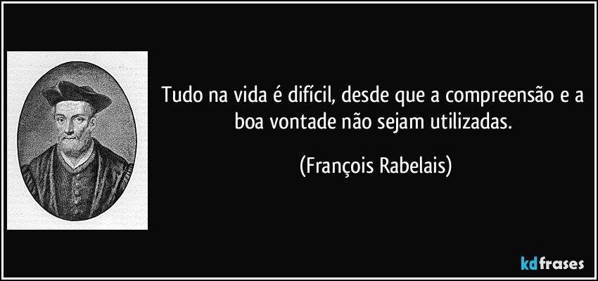 Tudo na vida é difícil, desde que a compreensão e a boa vontade não sejam utilizadas. (François Rabelais)