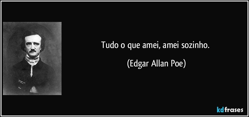 Tudo o que amei, amei sozinho. (Edgar Allan Poe)