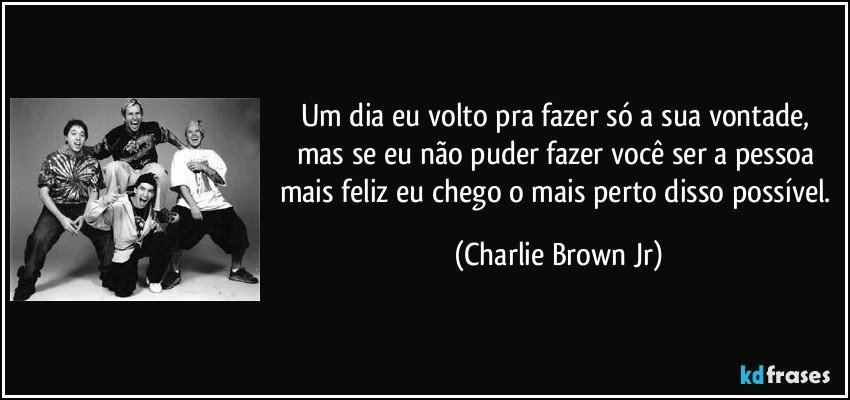 Um dia eu volto pra fazer só a sua vontade, mas se eu não puder fazer você ser a pessoa mais feliz eu chego o mais perto disso possível. (Charlie Brown Jr)