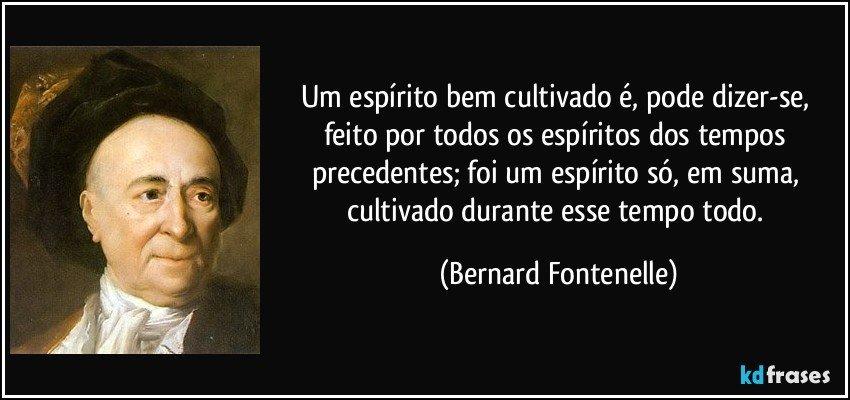 Um espírito bem cultivado é, pode dizer-se, feito por todos os espíritos dos tempos precedentes; foi um espírito só, em suma, cultivado durante esse tempo todo. (Bernard Fontenelle)