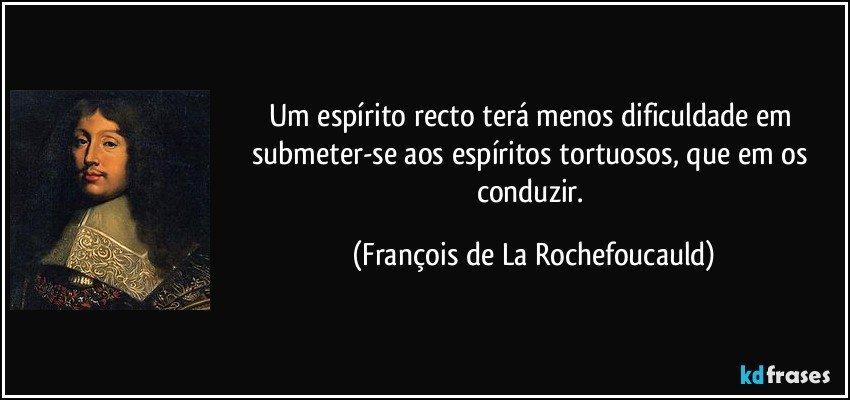 Um espírito recto terá menos dificuldade em submeter-se aos espíritos tortuosos, que em os conduzir. (François de La Rochefoucauld)
