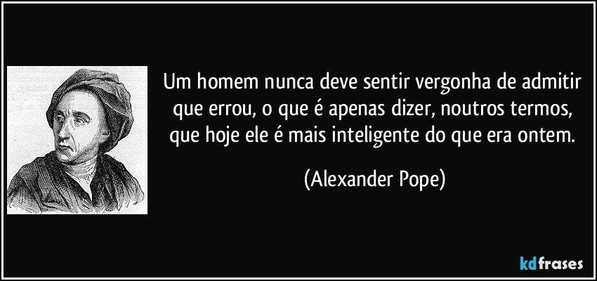 Um homem nunca deve sentir vergonha de admitir que errou, o que é apenas dizer, noutros termos, que hoje ele é mais inteligente do que era ontem. (Alexander Pope)